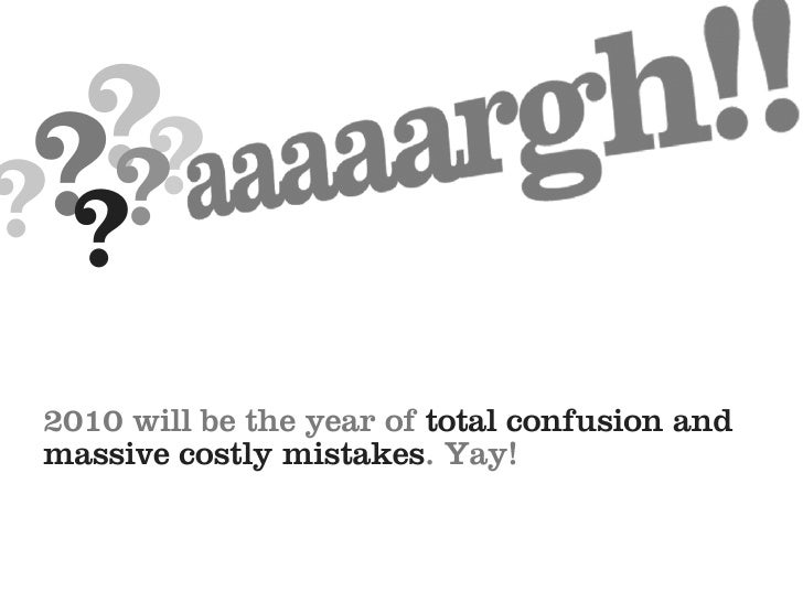 ??  ?? ?? 2010 will be the year of total confusion and massive costly mistakes. Yay!