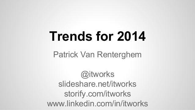 Trends for 2014 Patrick Van Renterghem @itworks slideshare.net/itworks storify.com/itworks www.linkedin.com/in/itworks
