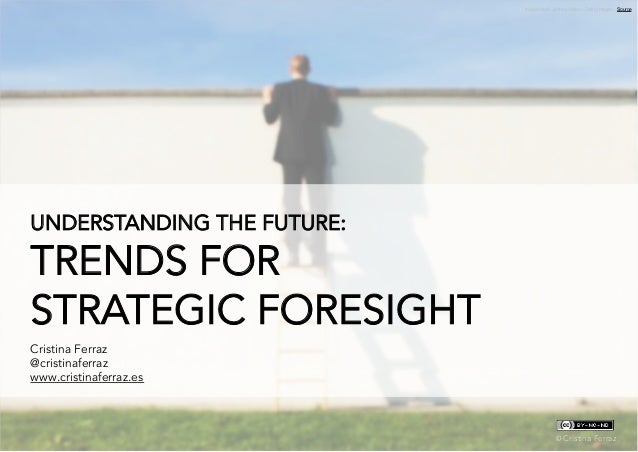 Understanding the future: trends for strategic foresight ©	   Cristina Ferraz UNDERSTANDING THE FUTURE: TRENDS FOR STRATEG...