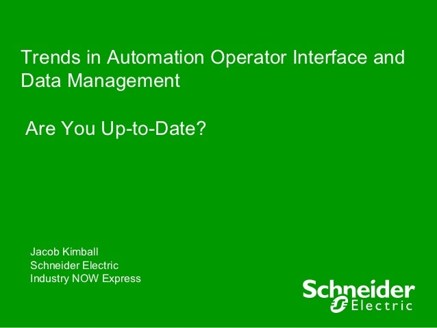 Trends in Automation Operator Interface andData ManagementAre You Up-to-Date? Jacob Kimball Schneider Electric Industry NO...