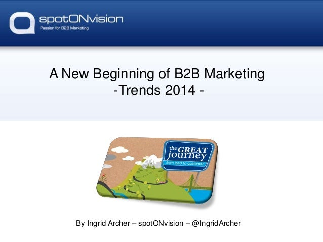 A New Beginning of B2B Marketing -Trends 2014 - By Ingrid Archer – spotONvision – @IngridArcher