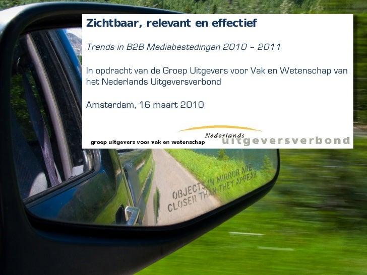 Zichtbaar, relevant en effectief  Trends in B2B Mediabestedingen 2010 – 2011  In opdracht van de Groep Uitgevers voor Vak ...