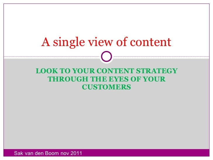 LOOK TO YOUR CONTENT STRATEGY THROUGH THE EYES OF YOUR CUSTOMERS A single view of content Sak van den Boom nov 2011