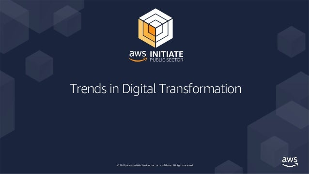 © 2019, Amazon Web Services, Inc. or its affiliates. All rights reserved. Trends in Digital Transformation