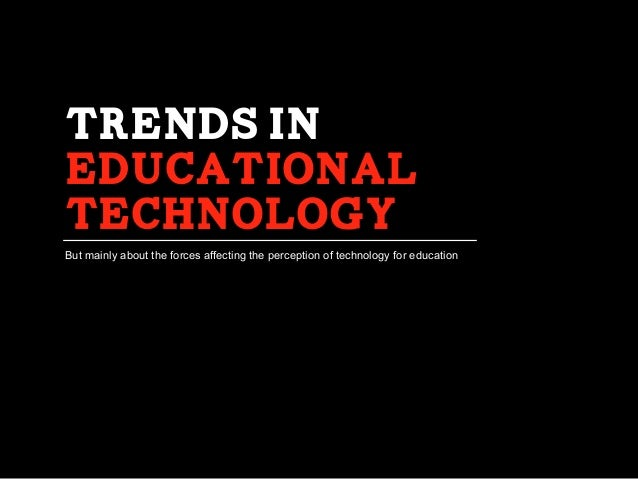 Trends in educational Technology But mainly about the forces affecting the perception of technology for education