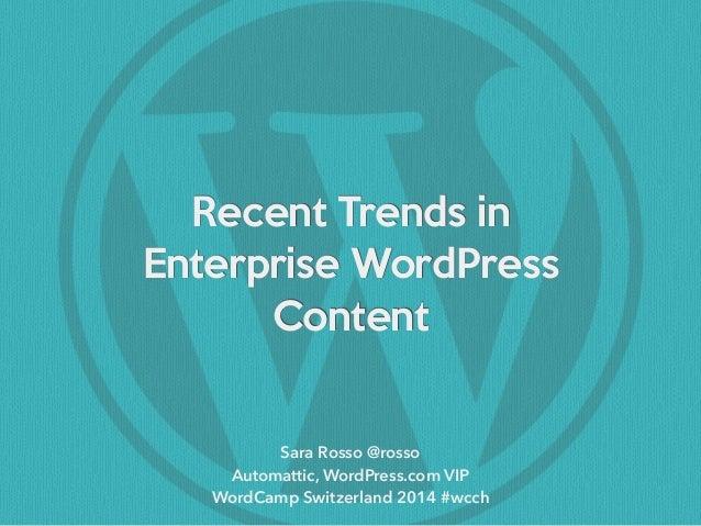 Recent Trends in   Enterprise WordPress  Content Sara Rosso @rosso Automattic, WordPress.com VIP WordCamp Switzerland 2014...