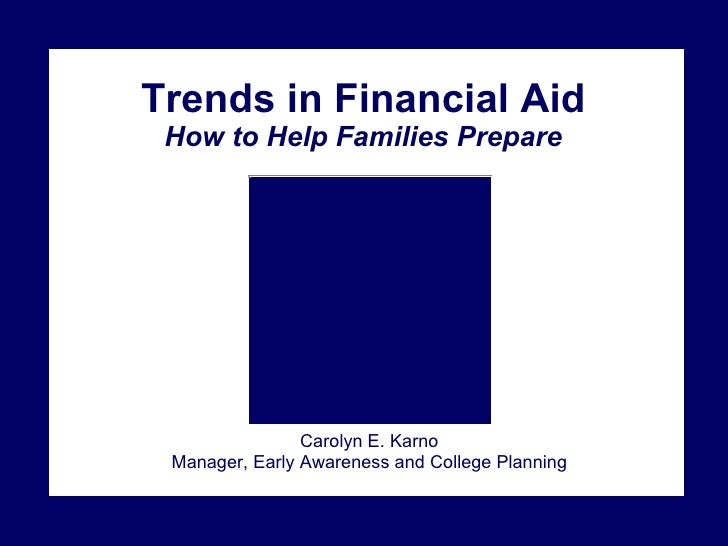 Trends in Financial Aid How to Help Families Prepare Carolyn E. Karno Manager, Early Awareness and College Planning