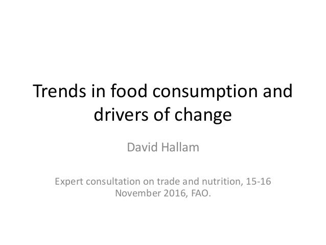 Trends in food consumption and drivers of change David Hallam Expert consultation on trade and nutrition, 15-16 November 2...