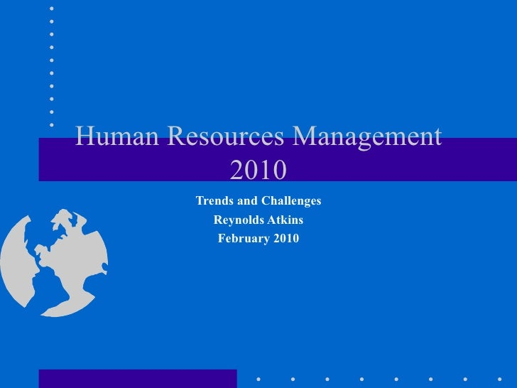 Human Resources Management 2010 Trends and Challenges Reynolds Atkins February 2010
