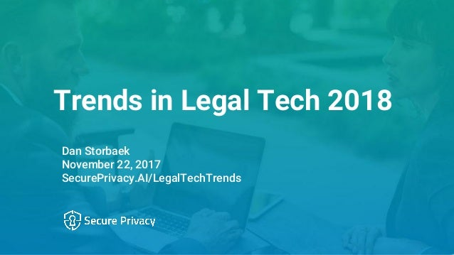 Trends in Legal Tech 2018 Dan Storbaek November 22, 2017 SecurePrivacy.AI/LegalTechTrends