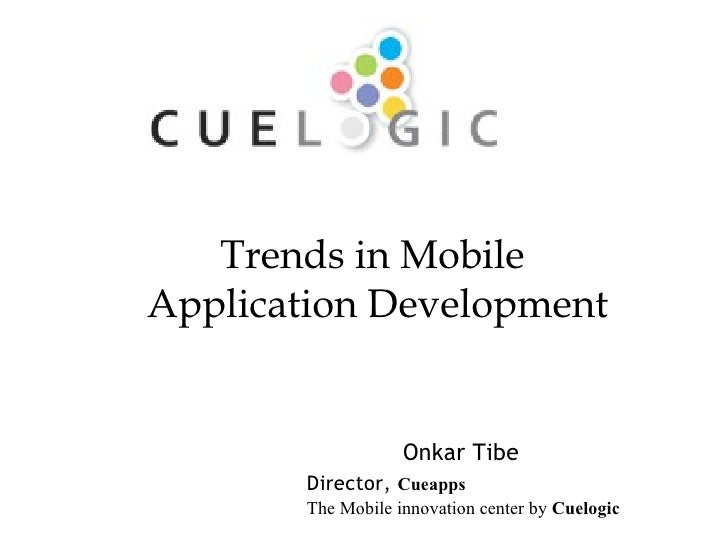 Onkar Tibe Director,  Cueapps   The Mobile innovation center by  Cuelogic Trends in Mobile  Application Development