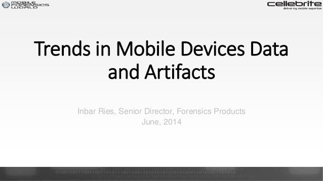Trends in Mobile Devices Data and Artifacts Inbar Ries, Senior Director, Forensics Products June, 2014