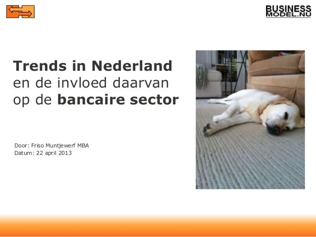 Trends in Nederlanden de invloed daarvanop de bancaire sectorDoor: Friso Muntjewerf MBADatum: 22 april 2013