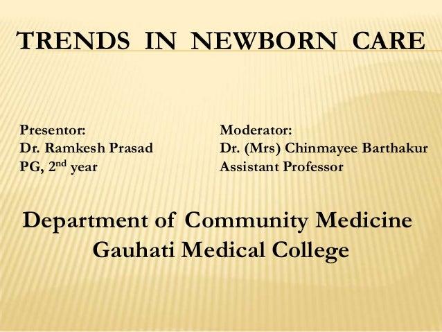 TRENDS IN NEWBORN CARE Presentor: Moderator: Dr. Ramkesh Prasad Dr. (Mrs) Chinmayee Barthakur PG, 2nd year Assistant Profe...