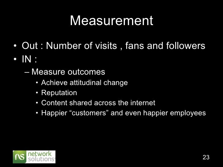 Measurement <ul><li>Out : Number of visits , fans and followers </li></ul><ul><li>IN :  </li></ul><ul><ul><li>Measure outc...