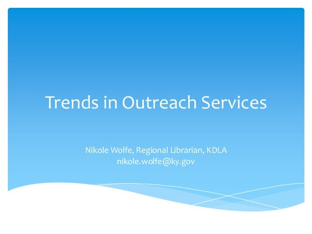 Trends in Outreach Services    Nikole Wolfe, Regional Librarian, KDLA            nikole.wolfe@ky.gov