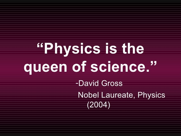 """Physics is the queen of science.""        -David Gross        Nobel Laureate, Physics          (2004)"