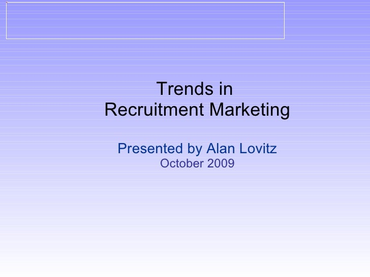 Trends in  Recruitment Marketing Presented by Alan Lovitz October 2009