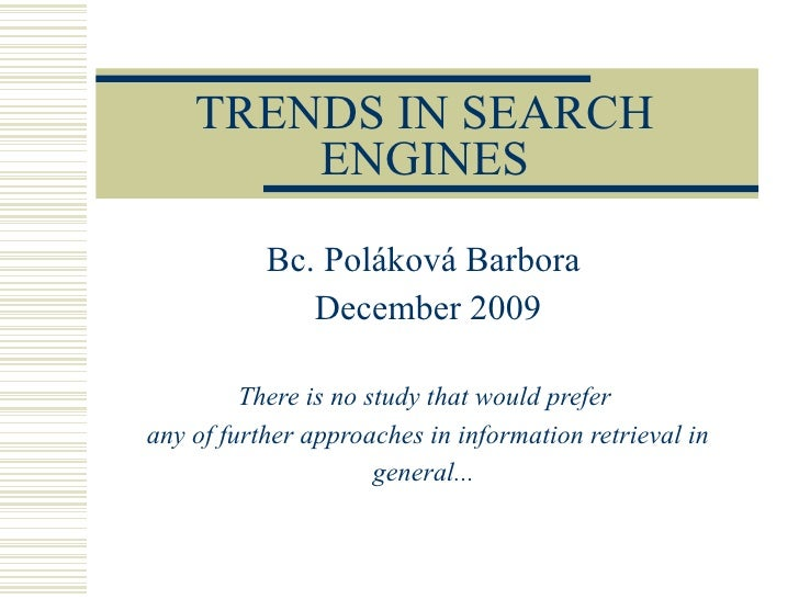 TRENDS IN SEARCH ENGINES Bc. Poláková Barbora  December 2009 There is no study that would prefer  any of further approache...
