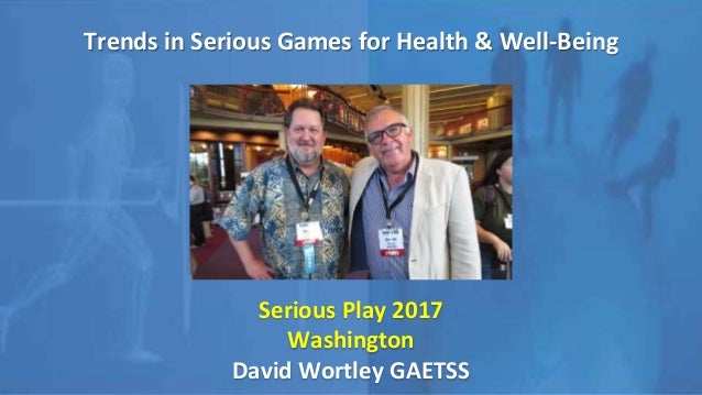 Trends in Serious Games for Health & Well-Being Serious Play 2017 Washington David Wortley GAETSS