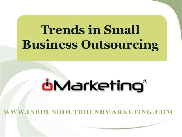 WWW.INBOUNDOUTBOUNDMARKETING.COM Trends in Small Business Outsourcing