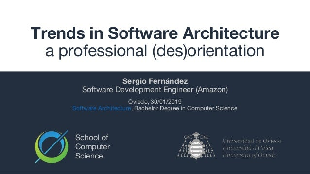 School of Computer Science Trends in Software Architecture a professional (des)orientation Sergio Fernández Software Devel...