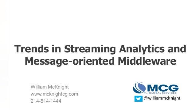 William McKnight www.mcknightcg.com 214-514-1444 Trends in Streaming Analytics and Message-oriented Middleware @williammck...