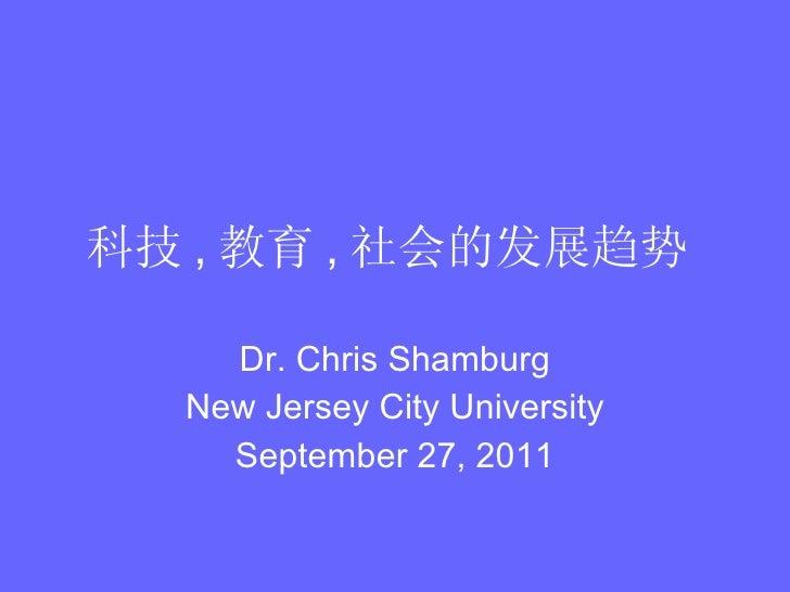 科技 , 教育 , 社会的发展趋势   Dr. Chris Shamburg New Jersey City University September 27, 2011