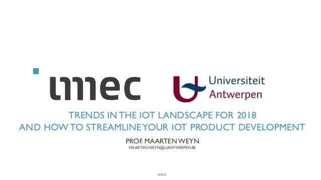 PUBLIC TRENDS IN THE IOT LANDSCAPE FOR 2018 AND HOW TO STREAMLINEYOUR IOT PRODUCT DEVELOPMENT PROF. MAARTENWEYN MAARTEN.WE...