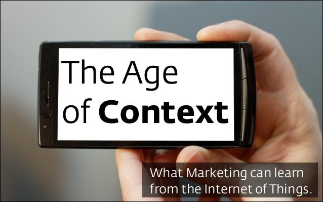 The Age of Context What Marketing can learn from the Internet of Things.