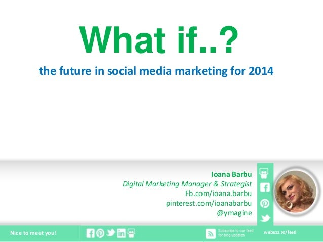 webuzz.ro/feedNice to meet you! What if..? the future in social media marketing for 2014 Ioana Barbu Digital Marketing Man...