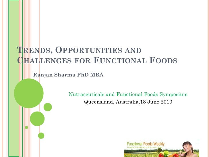 TRENDS, OPPORTUNITIES AND CHALLENGES FOR FUNCTIONAL FOODS    Ranjan Sharma PhD MBA                Nutraceuticals and Funct...