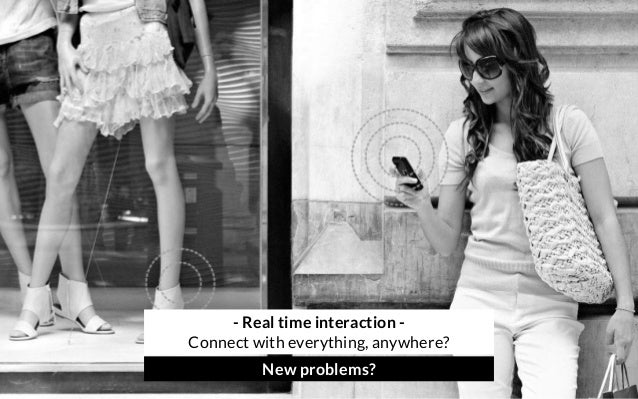 - Real time interaction - Connect with everything, anywhere? New problems?