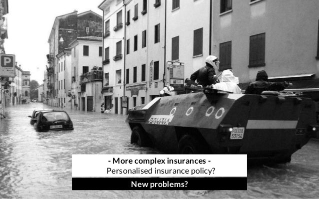 - More complex insurances - Personalised insurance policy? New problems?
