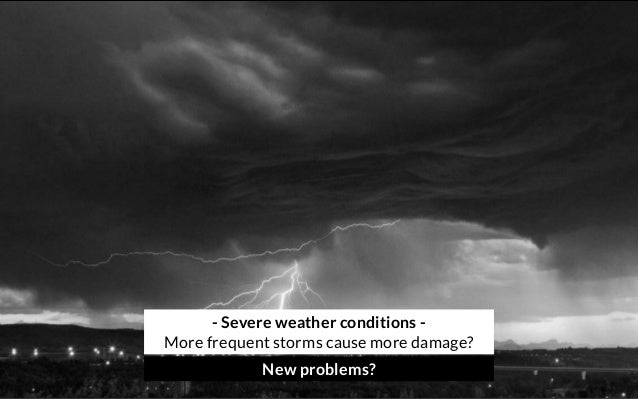 - Severe weather conditions - More frequent storms cause more damage? New problems?