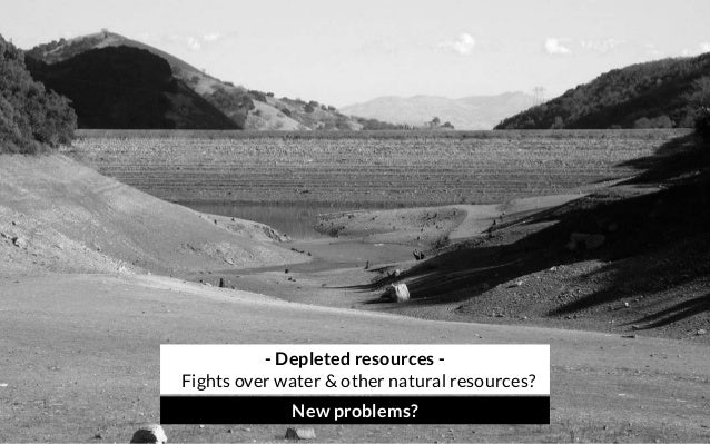 - Depleted resources - Fights over water & other natural resources? New problems?
