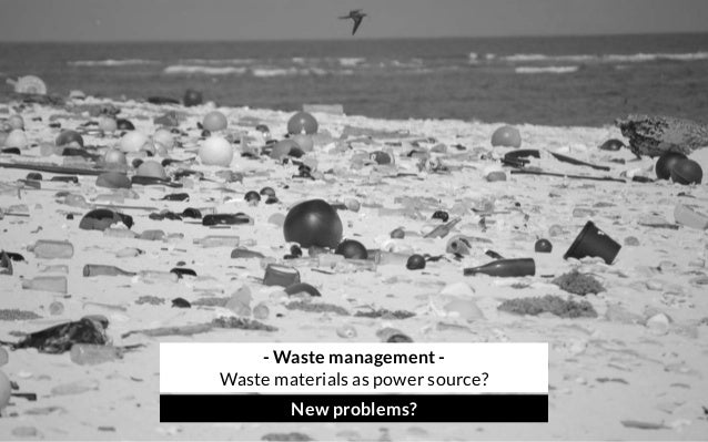 - Waste management - Waste materials as power source? New problems?
