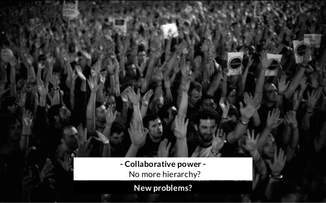 - Collaborative power - No more hierarchy? New problems?