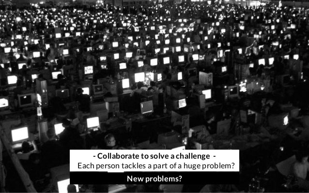 - Collaborate to solve a challenge - Each person tackles a part of a huge problem? New problems?