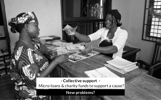 - Collective support - Micro-loans & charity funds to support a cause? New problems?