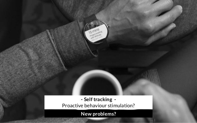 - Self tracking - Proactive behaviour stimulation? New problems?