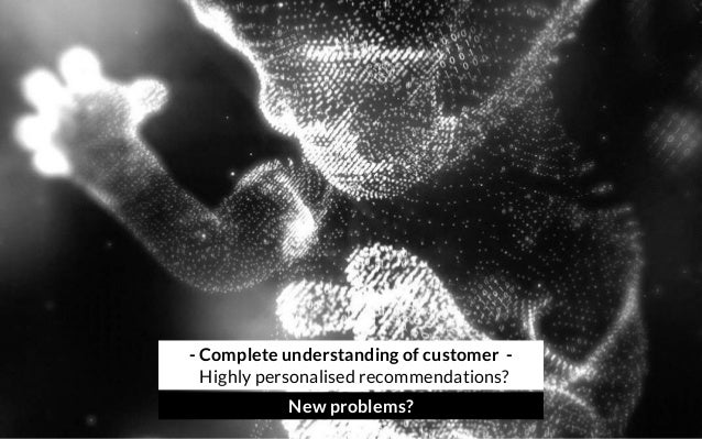 - Complete understanding of customer - Highly personalised recommendations? New problems?
