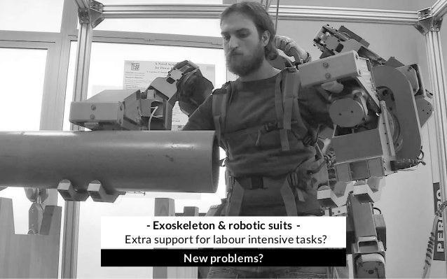 - Exoskeleton & robotic suits - Extra support for labour intensive tasks? New problems?