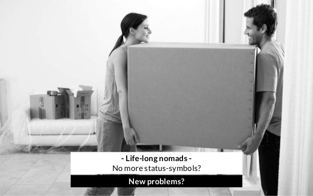 - Life-long nomads - No more status-symbols? New problems?