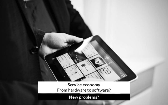 - Service economy - From hardware to software? New problems?