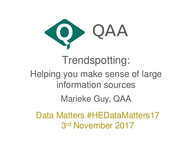 Trendspotting: Helping you make sense of large information sources Marieke Guy, QAA Data Matters #HEDataMatters17 3rd Nove...