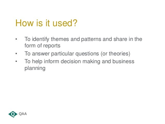 • To identify themes and patterns and share in the form of reports • To answer particular questions (or theories) • To hel...