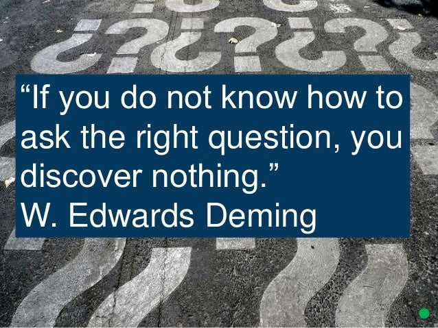 """""""If you do not know how to ask the right question, you discover nothing."""" W. Edwards Deming"""