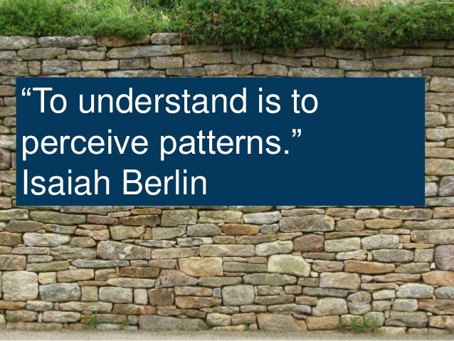"""""""To understand is to perceive patterns."""" Isaiah Berlin"""