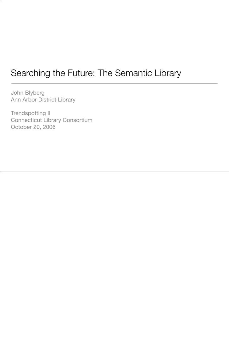 Searching the Future: The Semantic Library  John Blyberg Ann Arbor District Library  Trendspotting II Connecticut Library ...